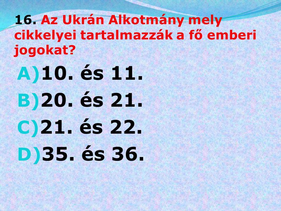 16. Az Ukrán Alkotmány mely cikkelyei tartalmazzák a fő emberi jogokat? A) 10. és 11. B) 20. és 21. C) 21. és 22. D) 35. és 36.