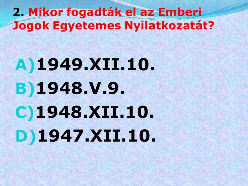 2. Mikor fogadták el az Emberi Jogok Egyetemes Nyilatkozatát? A) 1949.XII.10. B) 1948.V.9. C) 1948.XII.10. D) 1947.XII.10.