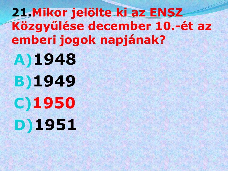 21.Mikor jelölte ki az ENSZ Közgyűlése december 10.-ét az emberi jogok napjának? A) 1948 B) 1949 C) 1950 D) 1951