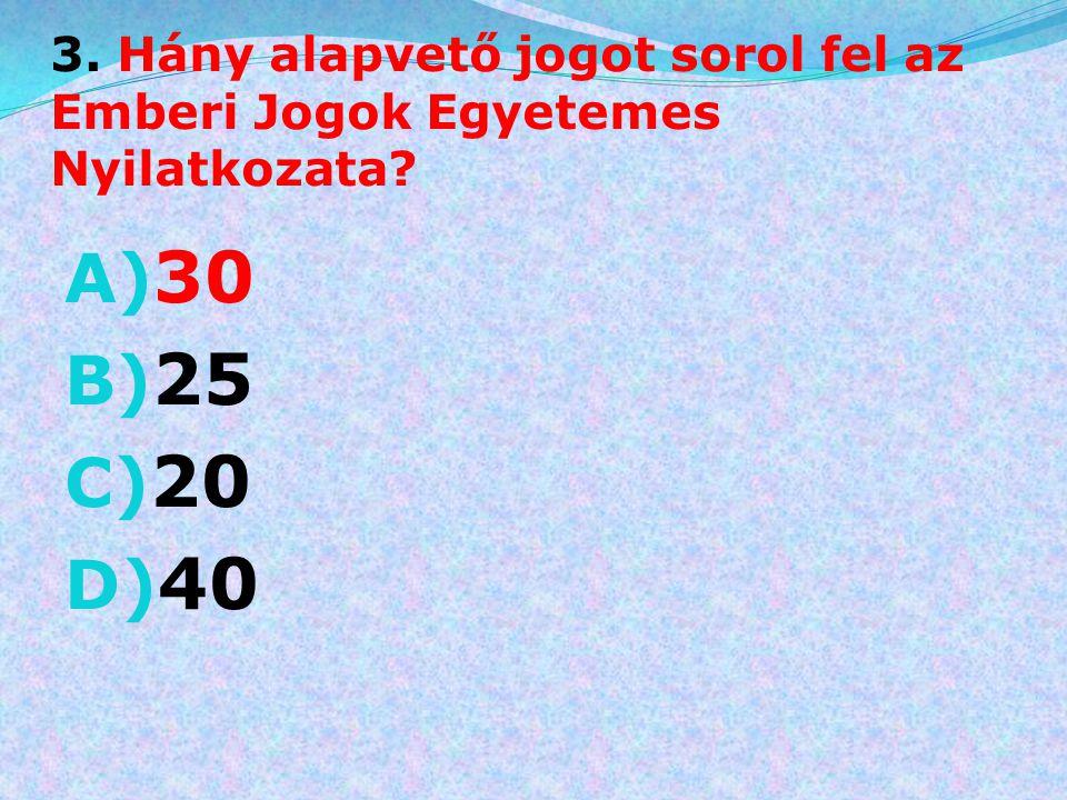 3. Hány alapvető jogot sorol fel az Emberi Jogok Egyetemes Nyilatkozata? A) 30 B) 25 C) 20 D) 40