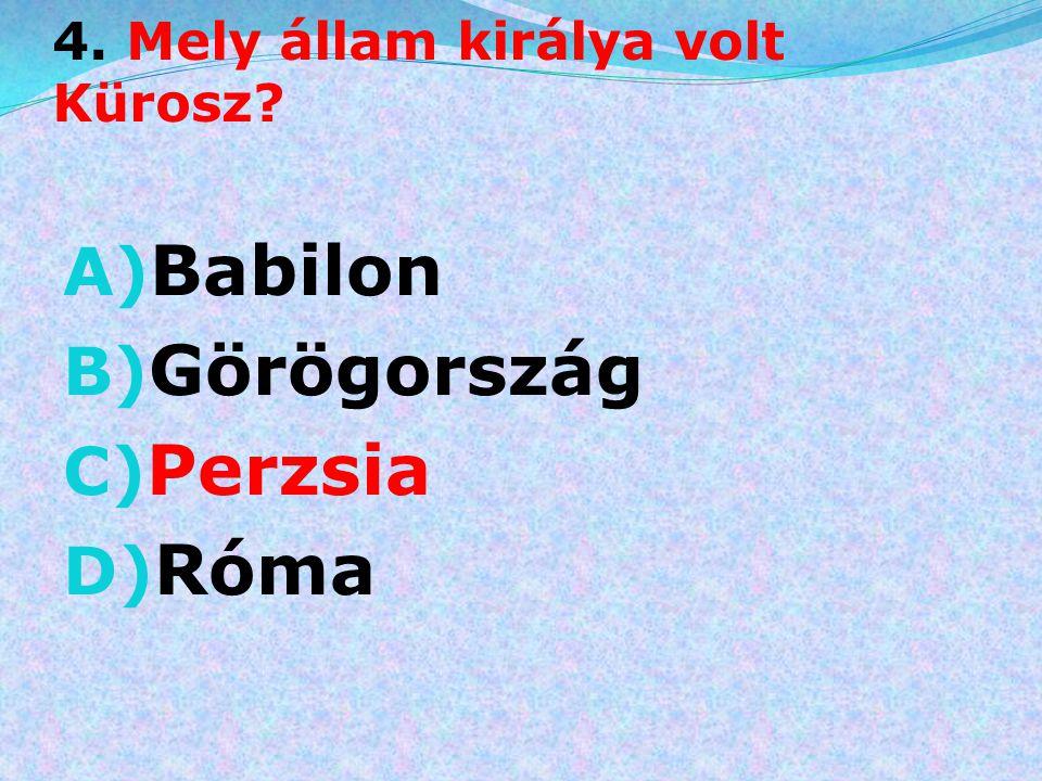 4. Mely állam királya volt Kürosz? A) Babilon B) Görögország C) Perzsia D) Róma