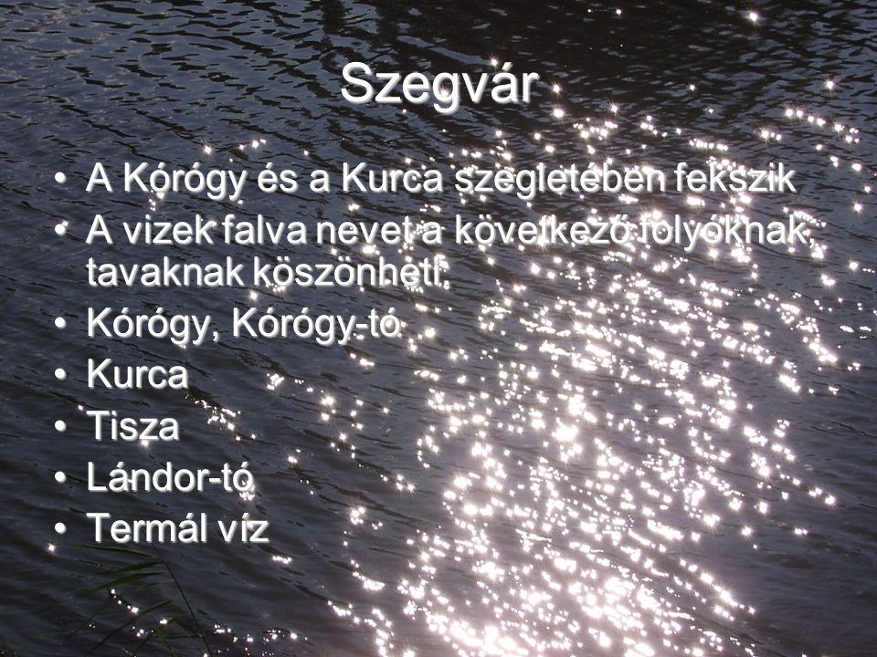 Szegvár A Kórógy és a Kurca szegletében fekszikA Kórógy és a Kurca szegletében fekszik A vizek falva nevet a következő folyóknak, tavaknak köszönheti: