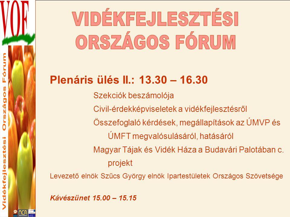 Plenáris ülés II.: 13.30 – 16.30 Szekciók beszámolója Civil-érdekképviseletek a vidékfejlesztésről Összefoglaló kérdések, megállapítások az ÚMVP és ÚMFT megvalósulásáról, hatásáról Magyar Tájak és Vidék Háza a Budavári Palotában c.