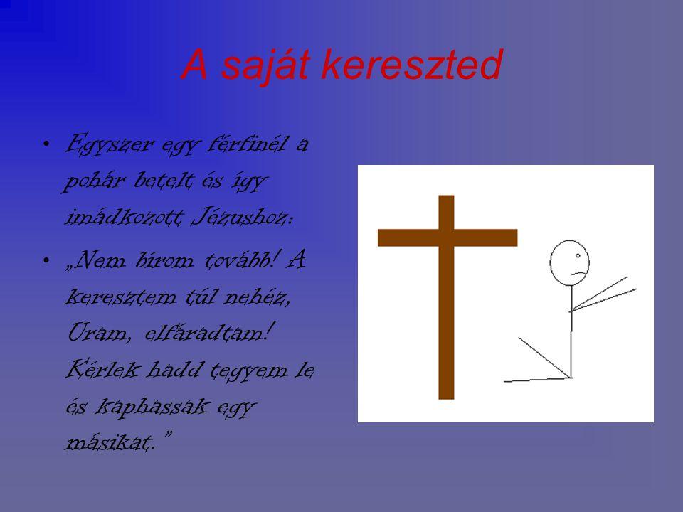 """A saját kereszted Egyszer egy férfinél a pohár betelt és így imádkozott Jézushoz: """"Nem bírom tovább! A keresztem túl nehéz, Uram, elfáradtam! Kérlek h"""