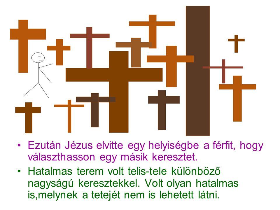 Ezután Jézus elvitte egy helyiségbe a férfit, hogy választhasson egy másik keresztet. Hatalmas terem volt telis-tele különböző nagyságú keresztekkel.