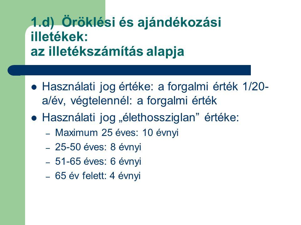 1.d) Öröklési és ajándékozási illetékek: az illetékszámítás alapja Használati jog értéke: a forgalmi érték 1/20- a/év, végtelennél: a forgalmi érték H