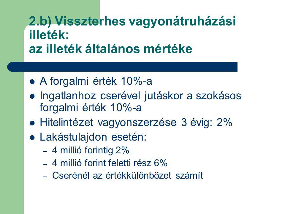 2.b) Visszterhes vagyonátruházási illeték: az illeték általános mértéke A forgalmi érték 10%-a Ingatlanhoz cserével jutáskor a szokásos forgalmi érték