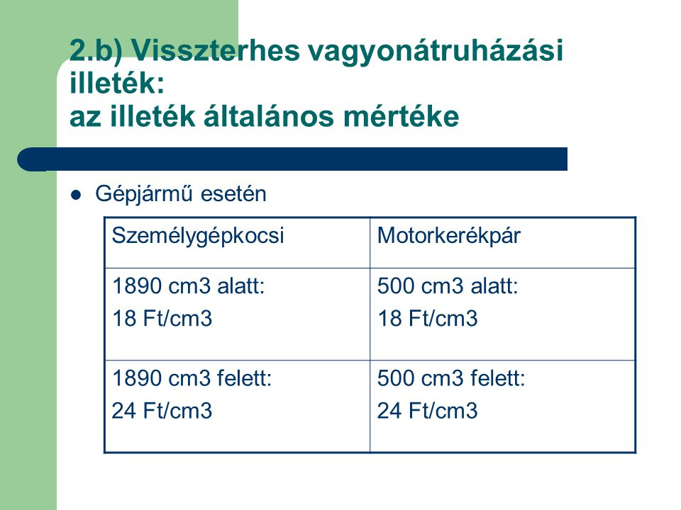 2.b) Visszterhes vagyonátruházási illeték: az illeték általános mértéke Gépjármű esetén SzemélygépkocsiMotorkerékpár 1890 cm3 alatt: 18 Ft/cm3 500 cm3