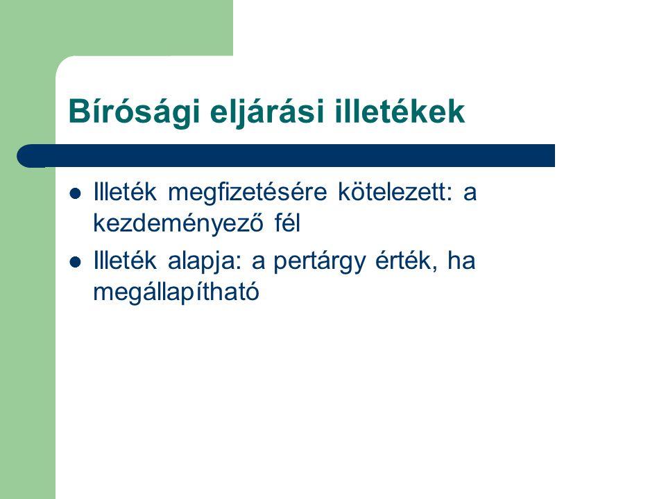 Bírósági eljárási illetékek Illeték megfizetésére kötelezett: a kezdeményező fél Illeték alapja: a pertárgy érték, ha megállapítható
