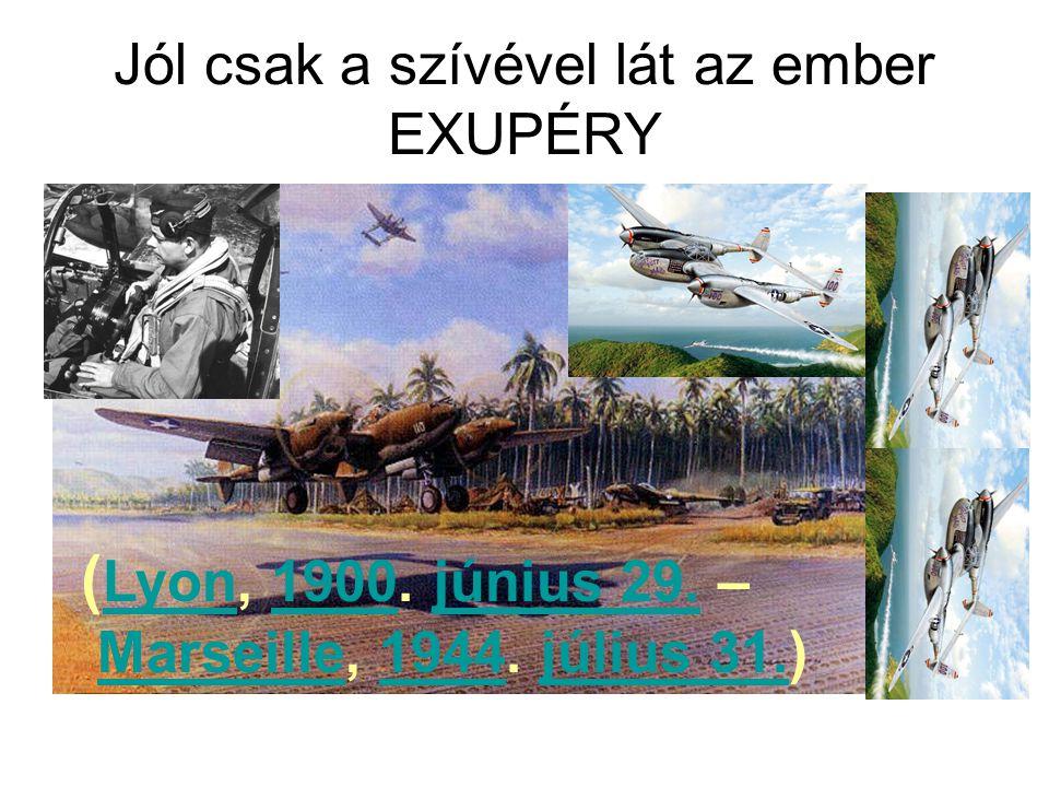 Jól csak a szívével lát az ember EXUPÉRY ( Lyon, 1900. június 29. – Lyon1900június 29. Marseille, 1944. július 31.)Marseille1944július 31.