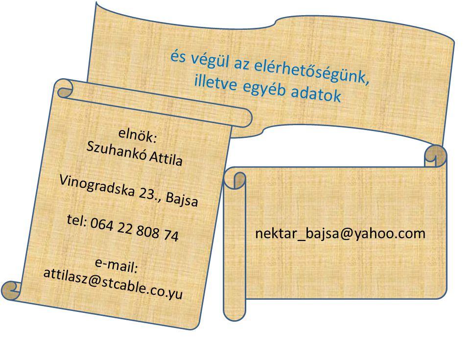 és végül az elérhetőségünk, illetve egyéb adatok elnök: Szuhankó Attila Vinogradska 23., Bajsa tel: 064 22 808 74 e-mail: attilasz@stcable.co.yu nektar_bajsa@yahoo.com