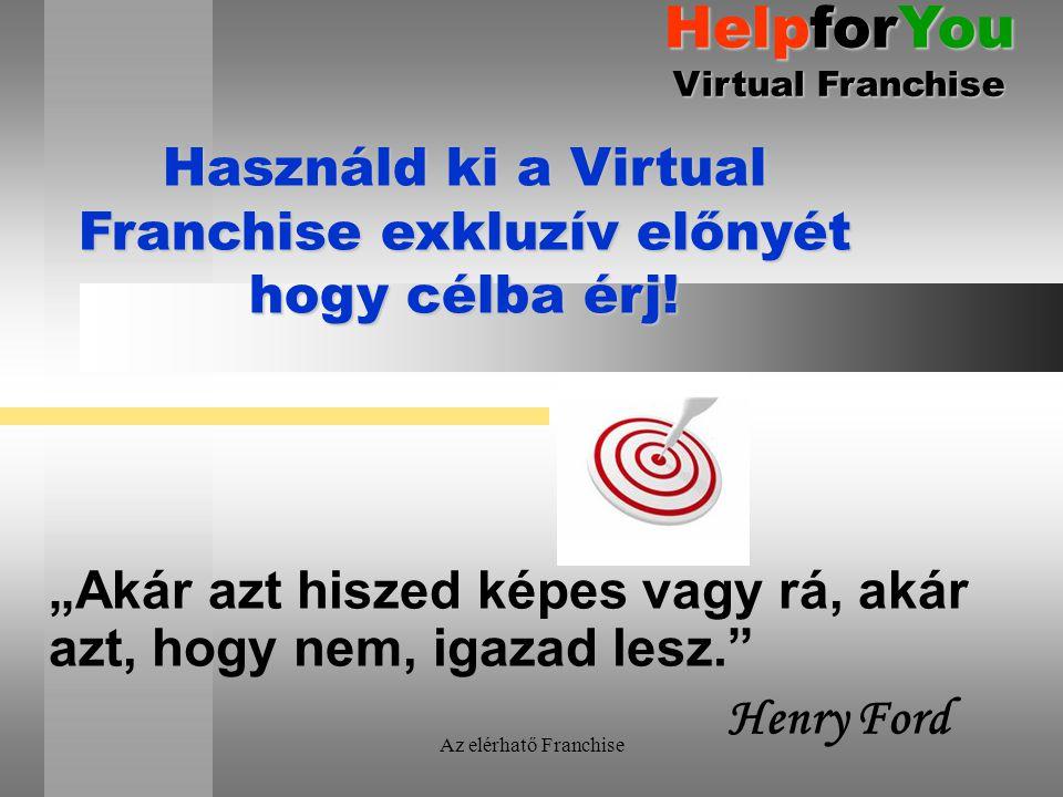 """Az elérhatő Franchise """"Akár azt hiszed képes vagy rá, akár azt, hogy nem, igazad lesz."""" Henry Ford Használd ki a Virtual Franchise exkluzív előnyét ho"""