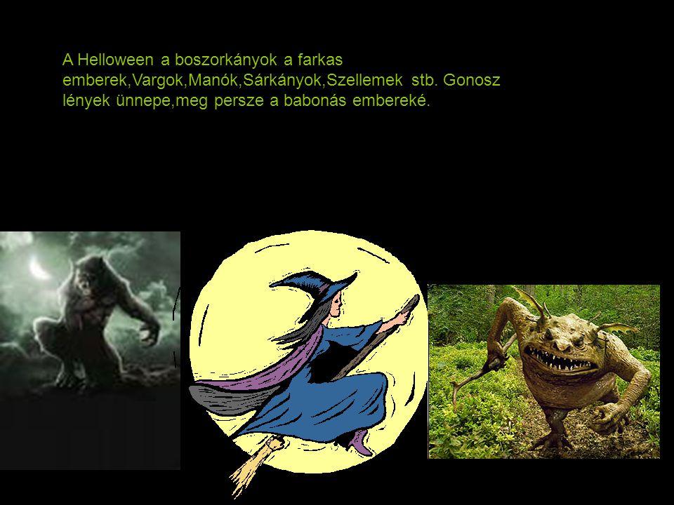 A Helloween a boszorkányok a farkas emberek,Vargok,Manók,Sárkányok,Szellemek stb. Gonosz lények ünnepe,meg persze a babonás embereké.