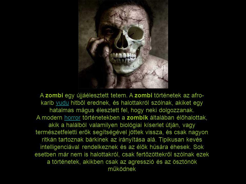 A zombi egy újjáélesztett tetem. A zombi történetek az afro- karib vudu hitből erednek, és halottakról szólnak, akiket egy hatalmas mágus élesztett fe