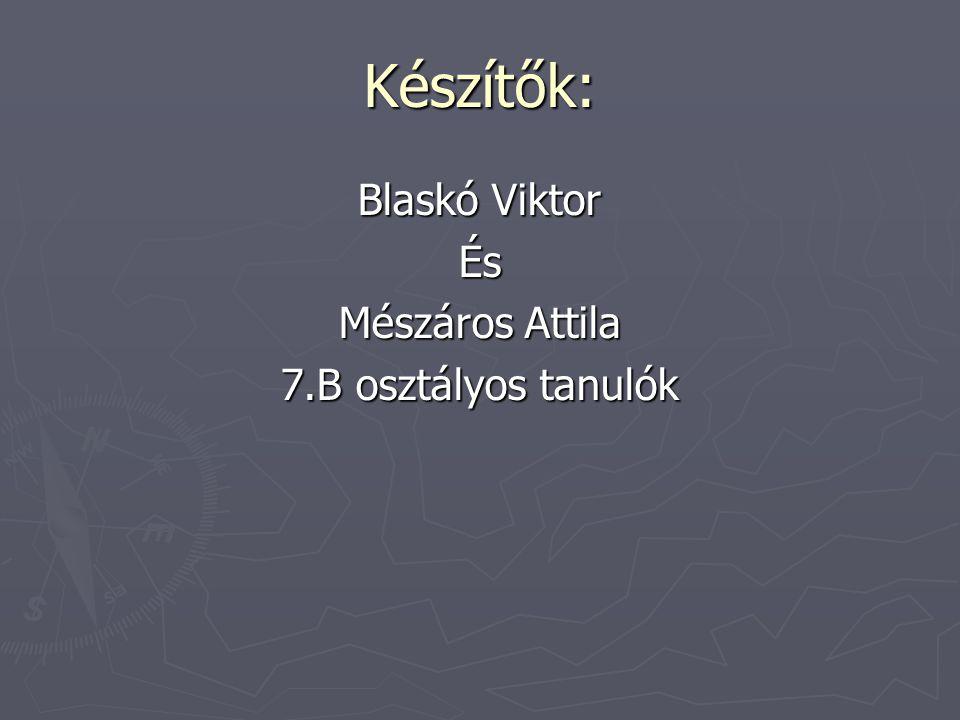 Készítők: Blaskó Viktor És Mészáros Attila 7.B osztályos tanulók
