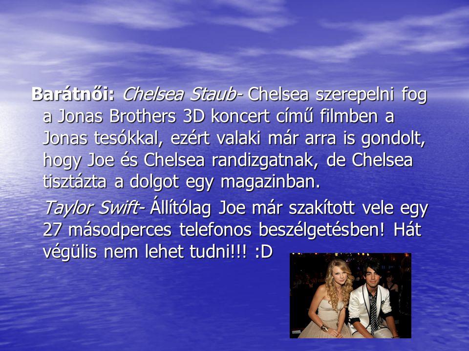 Barátnői: Chelsea Staub- Chelsea szerepelni fog a Jonas Brothers 3D koncert című filmben a Jonas tesókkal, ezért valaki már arra is gondolt, hogy Joe és Chelsea randizgatnak, de Chelsea tisztázta a dolgot egy magazinban.