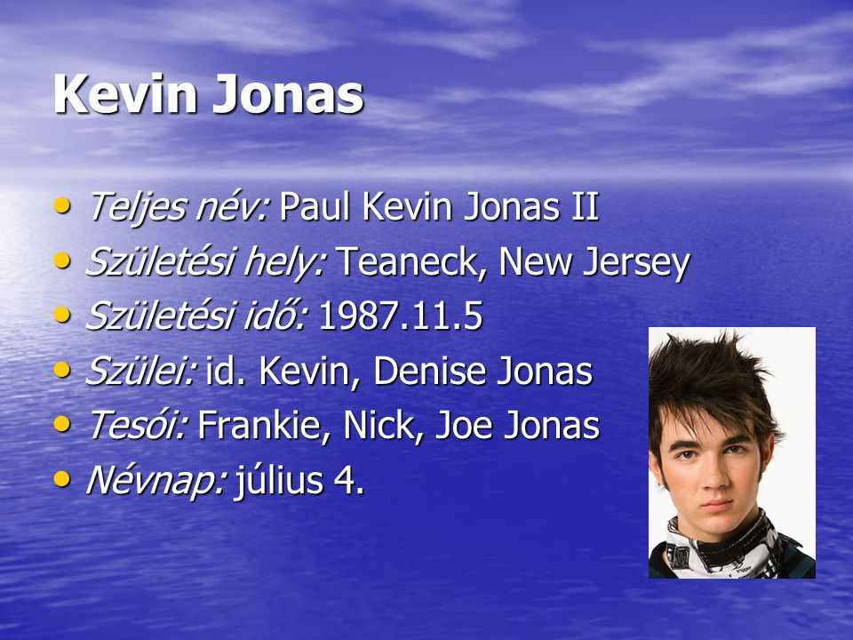 Kevin Jonas Teljes név: Paul Kevin Jonas II Teljes név: Paul Kevin Jonas II Születési hely: Teaneck, New Jersey Születési hely: Teaneck, New Jersey Sz