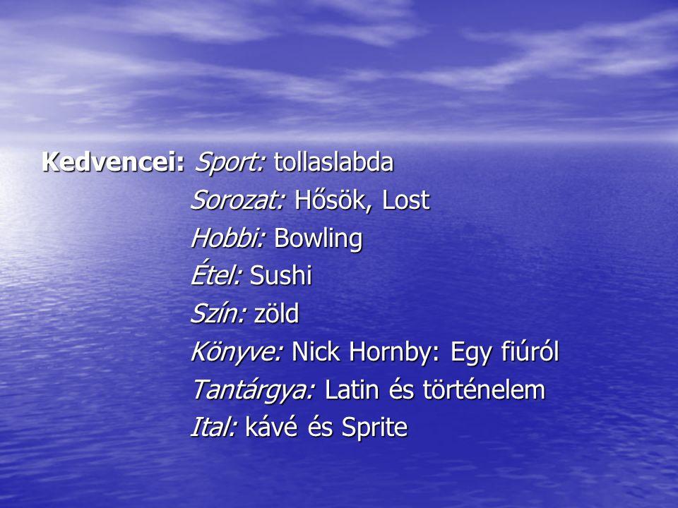 Kedvencei: Sport: tollaslabda Sorozat: Hősök, Lost Sorozat: Hősök, Lost Hobbi: Bowling Hobbi: Bowling Étel: Sushi Étel: Sushi Szín: zöld Szín: zöld Könyve: Nick Hornby: Egy fiúról Könyve: Nick Hornby: Egy fiúról Tantárgya: Latin és történelem Tantárgya: Latin és történelem Ital: kávé és Sprite Ital: kávé és Sprite