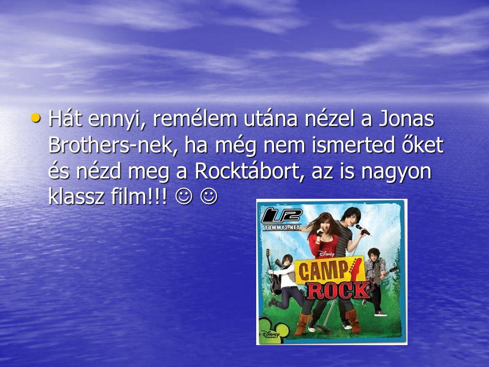 Hát ennyi, remélem utána nézel a Jonas Brothers-nek, ha még nem ismerted őket és nézd meg a Rocktábort, az is nagyon klassz film!!.