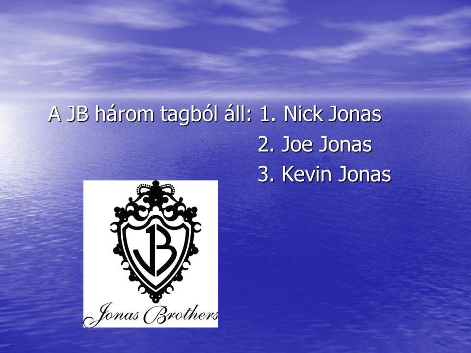 A JB három tagból áll: 1. Nick Jonas 2. Joe Jonas 3. Kevin Jonas
