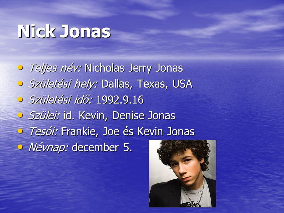 Nick Jonas Teljes név: Nicholas Jerry Jonas Teljes név: Nicholas Jerry Jonas Születési hely: Dallas, Texas, USA Születési hely: Dallas, Texas, USA Szü