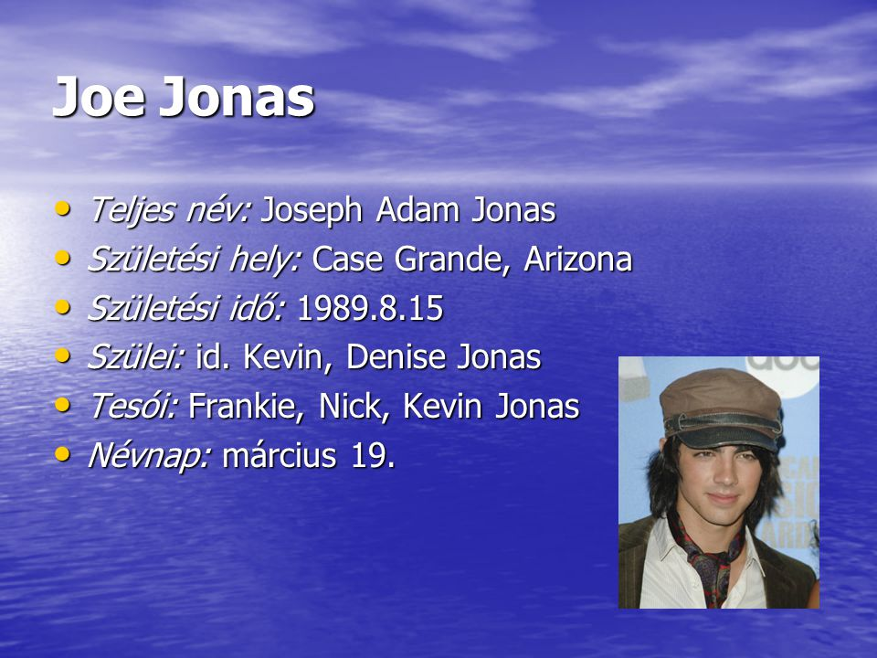 Joe Jonas Teljes név: Joseph Adam Jonas Teljes név: Joseph Adam Jonas Születési hely: Case Grande, Arizona Születési hely: Case Grande, Arizona Születési idő: 1989.8.15 Születési idő: 1989.8.15 Szülei: id.