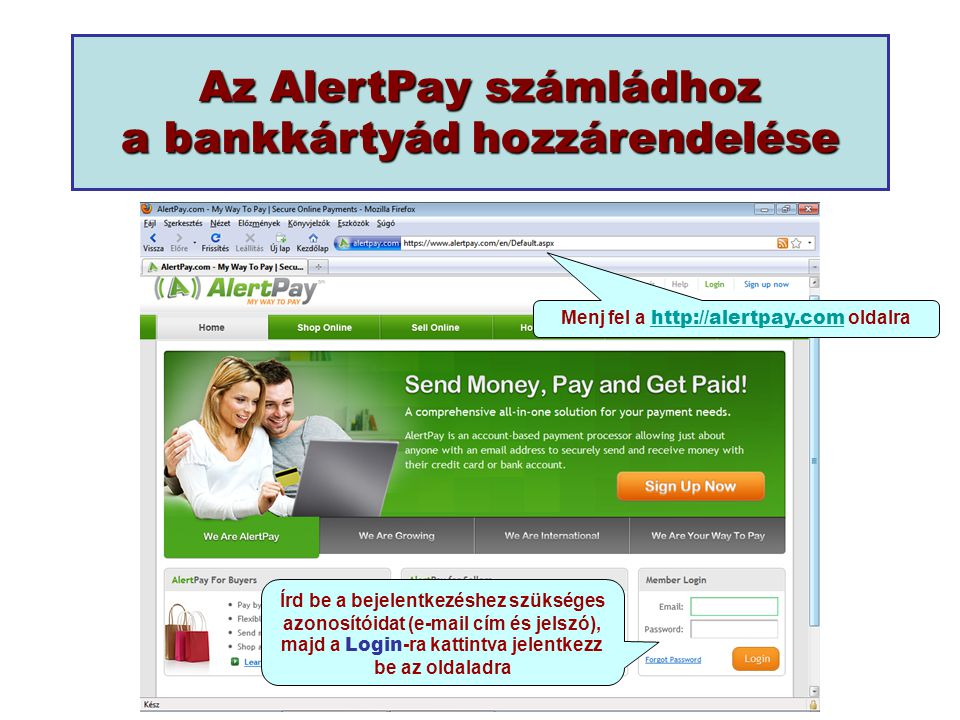 Az AlertPay számládhoz a bankkártyád hozzárendelése Menj fel a http://alertpay.com oldalra http://alertpay.com Írd be a bejelentkezéshez szükséges azonosítóidat (e-mail cím és jelszó), majd a Login -ra kattintva jelentkezz be az oldaladra