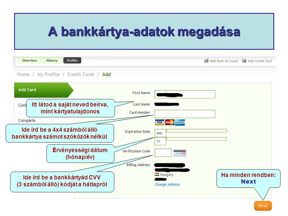 A bankkártya-adatok megadása Itt látod a saját neved beírva, mint kártyatulajdonos Ide írd be a 4x4 számból álló bankkártya számot szóközök nélkül Érvényességi dátum (hónap/év) Ide írd be a bankkártyád CVV (3 számból álló) kódját a hátlapról Ha minden rendben: Next