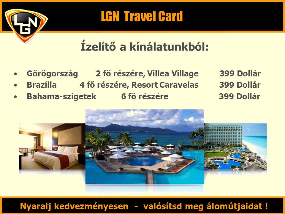 Ízelítő a kínálatunkból: Görögország 2 fő részére, Villea Village 399 Dollár Brazília 4 fő részére, Resort Caravelas 399 Dollár Bahama-szigetek 6 fő részére 399 Dollár LGN Travel Card Nyaralj kedvezményesen - valósítsd meg álomútjaidat !