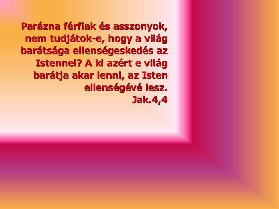 Parázna férfiak és asszonyok, nem tudjátok-e, hogy a világ barátsága ellenségeskedés az Istennel.