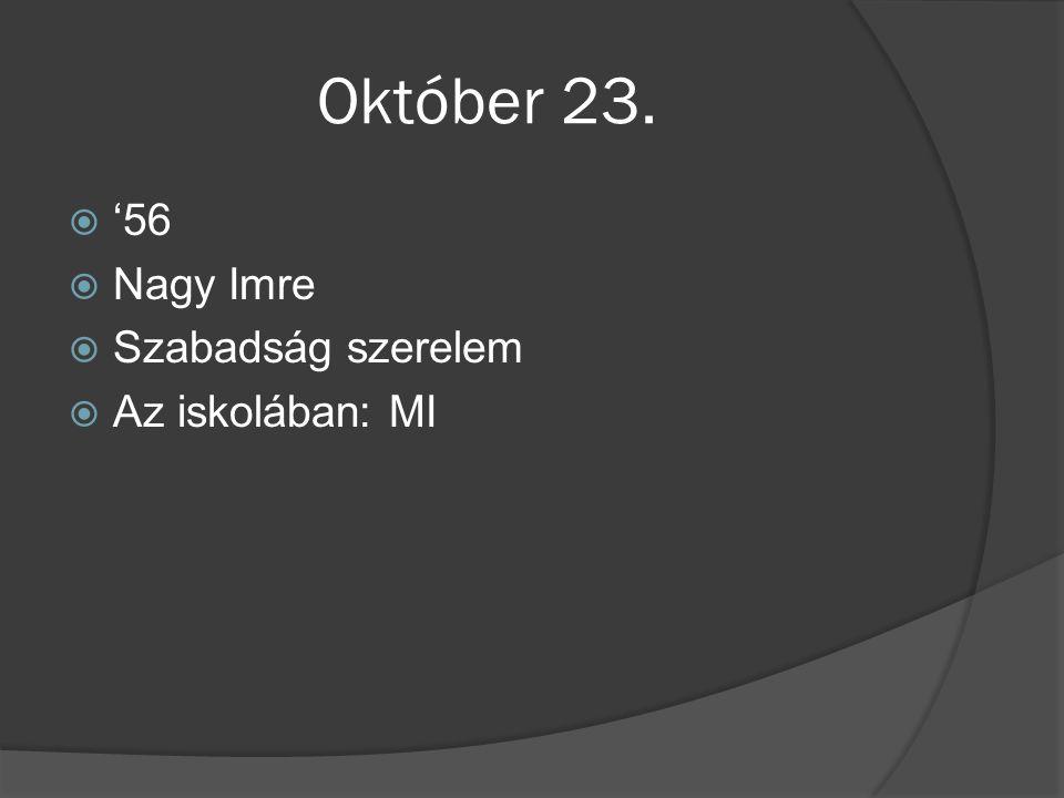 Október 23.  '56  Nagy Imre  Szabadság szerelem  Az iskolában: MI