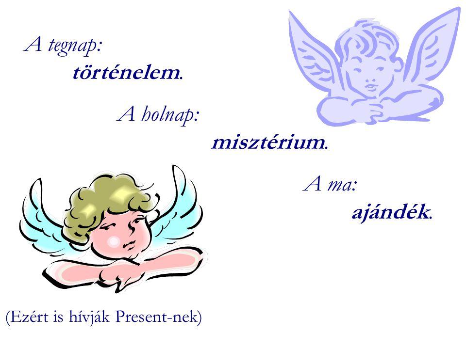 A tegnap: történelem. A holnap: misztérium. A ma: ajándék. (Ezért is hívják Present-nek)