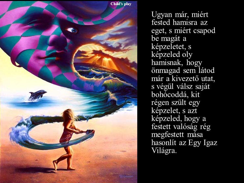Child's play Ugyan már, miért fested hamisra az eget, s miért csapod be magát a képzeletet, s képzeled oly hamisnak, hogy önmagad sem látod már a kivezető utat, s végül válsz saját bohócoddá, kit régen szült egy képzelet, s azt képzeled, hogy a festett valóság rég megfestett mása hasonlít az Egy Igaz Világra.