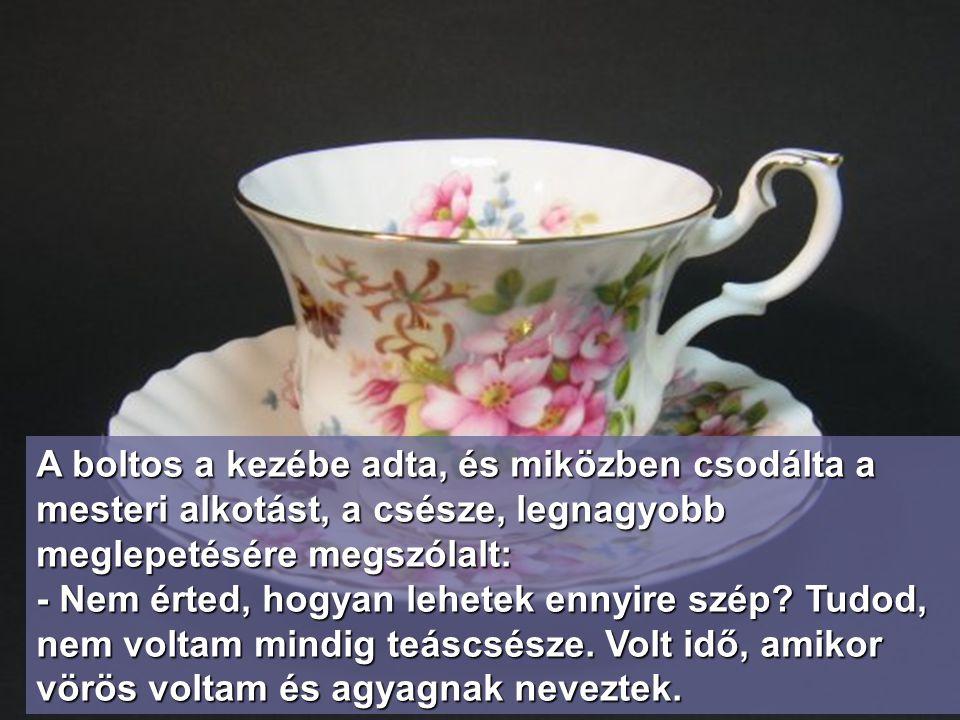 A teáscsésze Egy házaspár elment vásárolni, hogy vegyenek valamit közelgő házassági évfordulójuk alkalmára. Mindketten szerették az antik tárgyakat, k
