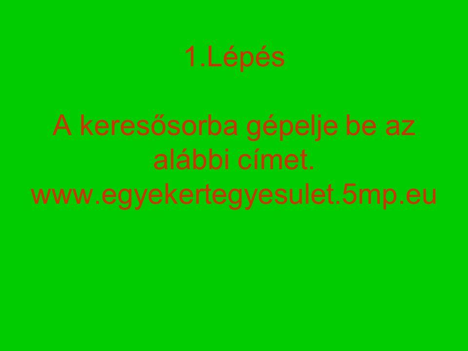 1.Lépés A keresősorba gépelje be az alábbi címet. www.egyekertegyesulet.5mp.eu