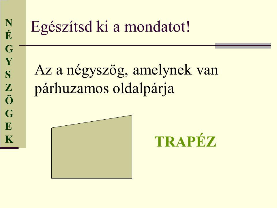 NÉGYSZÖGEKNÉGYSZÖGEK Egészítsd ki a mondatot! Az a négyszög, amelynek van párhuzamos oldalpárja TRAPÉZ