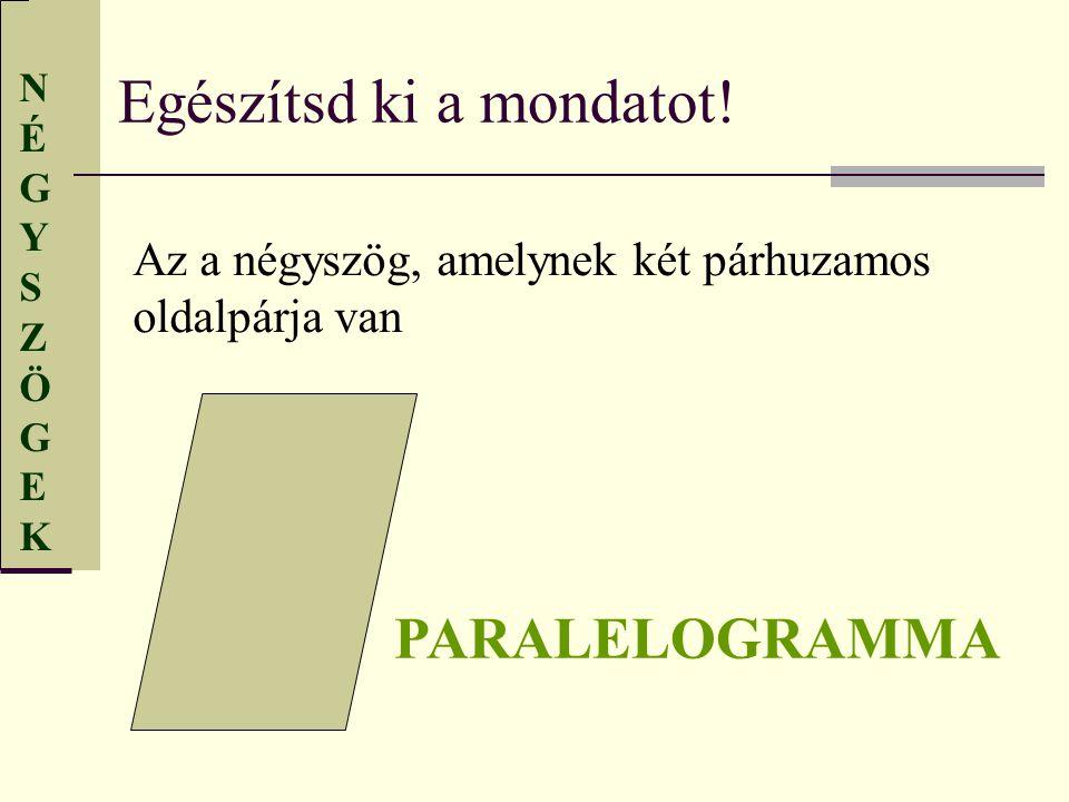 NÉGYSZÖGEKNÉGYSZÖGEK Egészítsd ki a mondatot! Az a négyszög, amelynek két párhuzamos oldalpárja van PARALELOGRAMMA