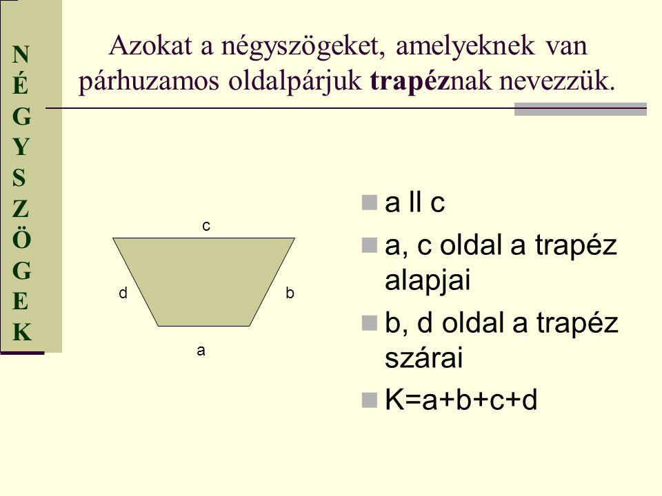 NÉGYSZÖGEKNÉGYSZÖGEK Azokat a négyszögeket, amelyeknek van párhuzamos oldalpárjuk trapéznak nevezzük. a ll c a, c oldal a trapéz alapjai b, d oldal a