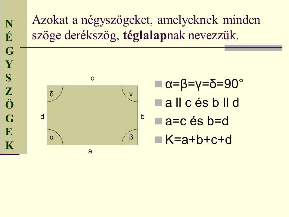 NÉGYSZÖGEKNÉGYSZÖGEK Azokat a négyszögeket, amelyeknek minden szöge derékszög, téglalapnak nevezzük. α=β=γ=δ=90° a ll c és b ll d a=c és b=d K=a+b+c+d