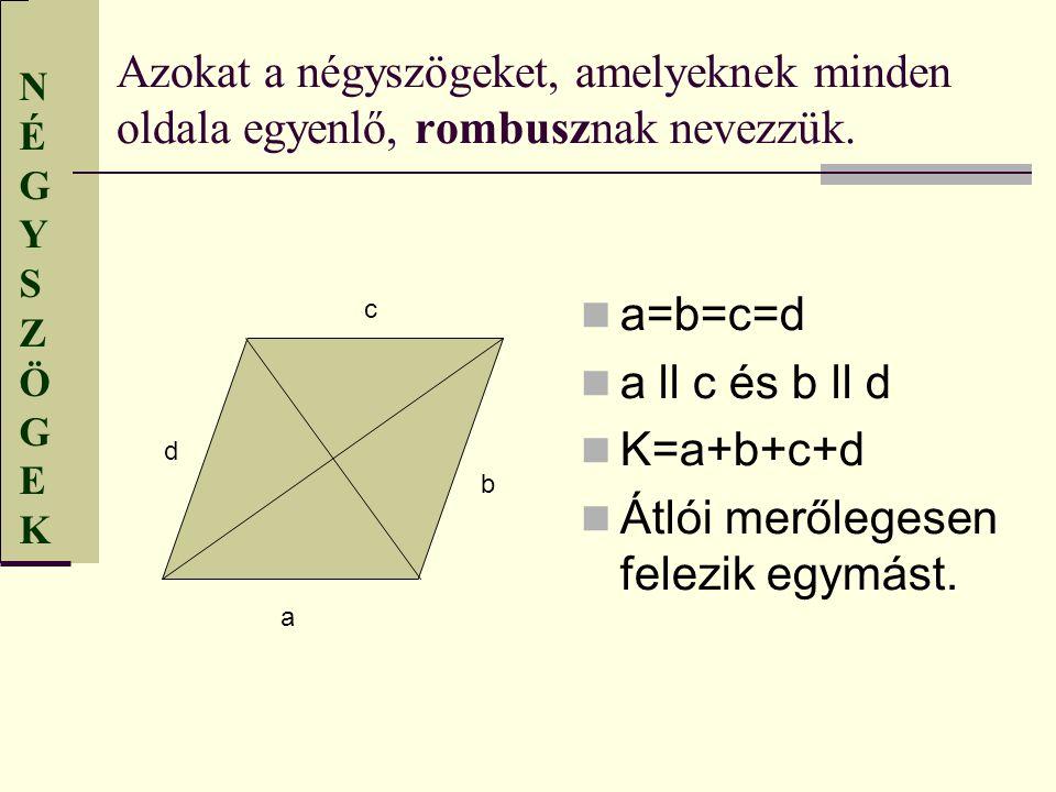 NÉGYSZÖGEKNÉGYSZÖGEK Azokat a négyszögeket, amelyeknek minden oldala egyenlő, rombusznak nevezzük. a=b=c=d a ll c és b ll d K=a+b+c+d Átlói merőlegese