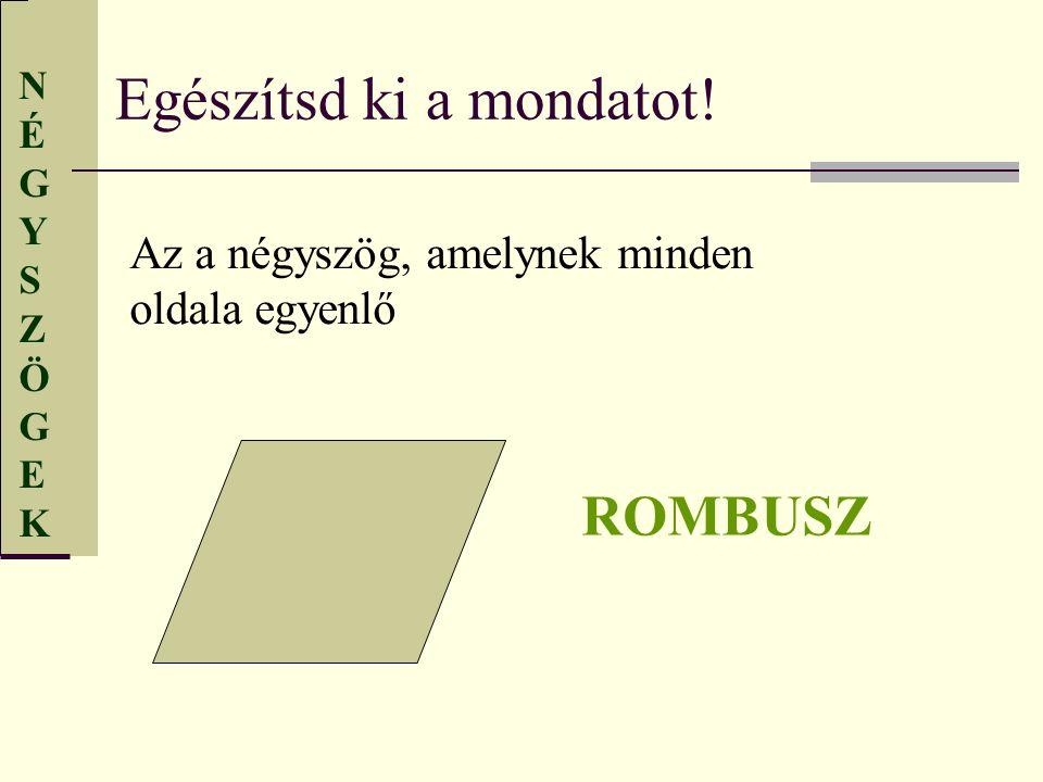 NÉGYSZÖGEKNÉGYSZÖGEK Egészítsd ki a mondatot! Az a négyszög, amelynek minden oldala egyenlő ROMBUSZ