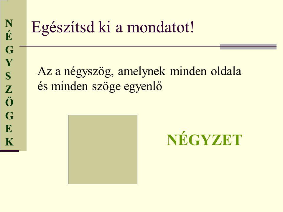 NÉGYSZÖGEKNÉGYSZÖGEK Egészítsd ki a mondatot! Az a négyszög, amelynek minden oldala és minden szöge egyenlő NÉGYZET