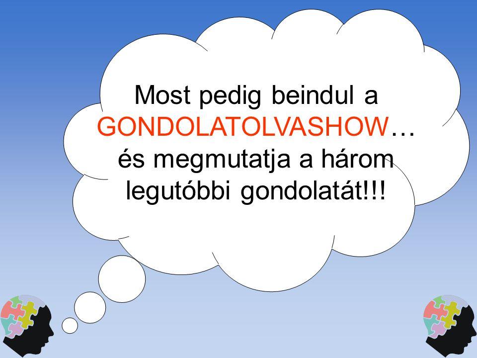 Most pedig beindul a GONDOLATOLVASHOW… és megmutatja a három legutóbbi gondolatát!!!