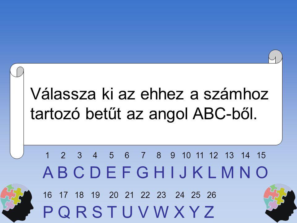Válassza ki az ehhez a számhoz tartozó betűt az angol ABC-ből. A B C D E F G H I J K L M N O P Q R S T U V W X Y Z 1 2 3 4 5 6 7 8 9 10 11 12 13 14 15