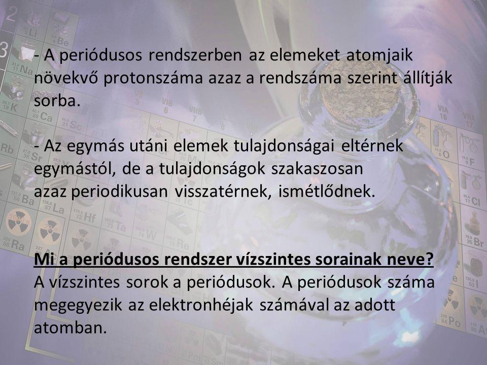 - A periódusos rendszerben az elemeket atomjaik növekvő protonszáma azaz a rendszáma szerint állítják sorba. - Az egymás utáni elemek tulajdonságai el