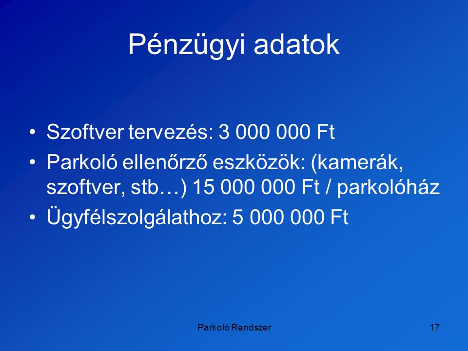 Parkoló Rendszer17 Pénzügyi adatok Szoftver tervezés: 3 000 000 Ft Parkoló ellenőrző eszközök: (kamerák, szoftver, stb…) 15 000 000 Ft / parkolóház Üg