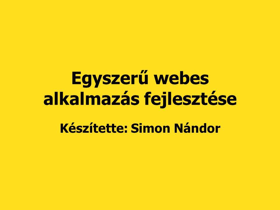 Egyszerű webes alkalmazás fejlesztése Készítette: Simon Nándor