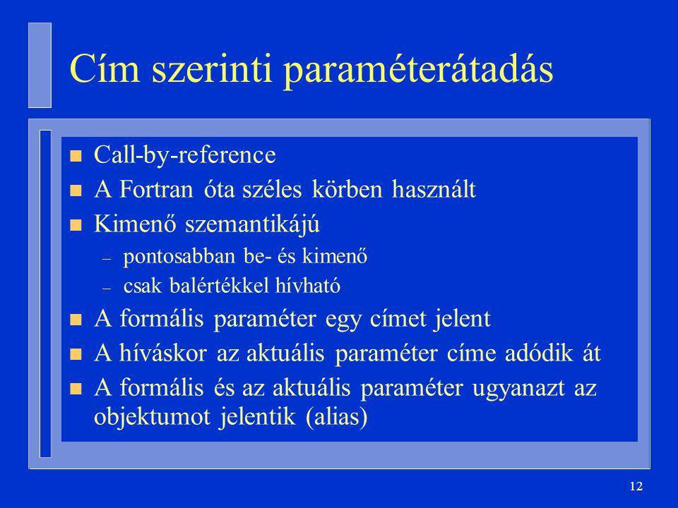12 Cím szerinti paraméterátadás n Call-by-reference n A Fortran óta széles körben használt n Kimenő szemantikájú – pontosabban be- és kimenő – csak balértékkel hívható n A formális paraméter egy címet jelent n A híváskor az aktuális paraméter címe adódik át n A formális és az aktuális paraméter ugyanazt az objektumot jelentik (alias)