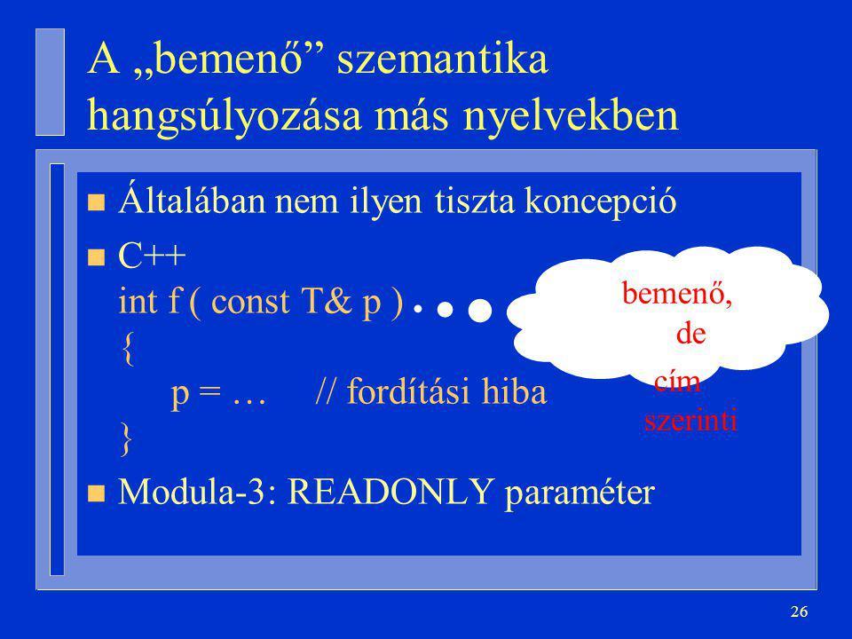 """26 A """"bemenő szemantika hangsúlyozása más nyelvekben n Általában nem ilyen tiszta koncepció n C++ int f ( const T& p ) { p = … // fordítási hiba } n Modula-3: READONLY paraméter bemenő, de cím szerinti"""