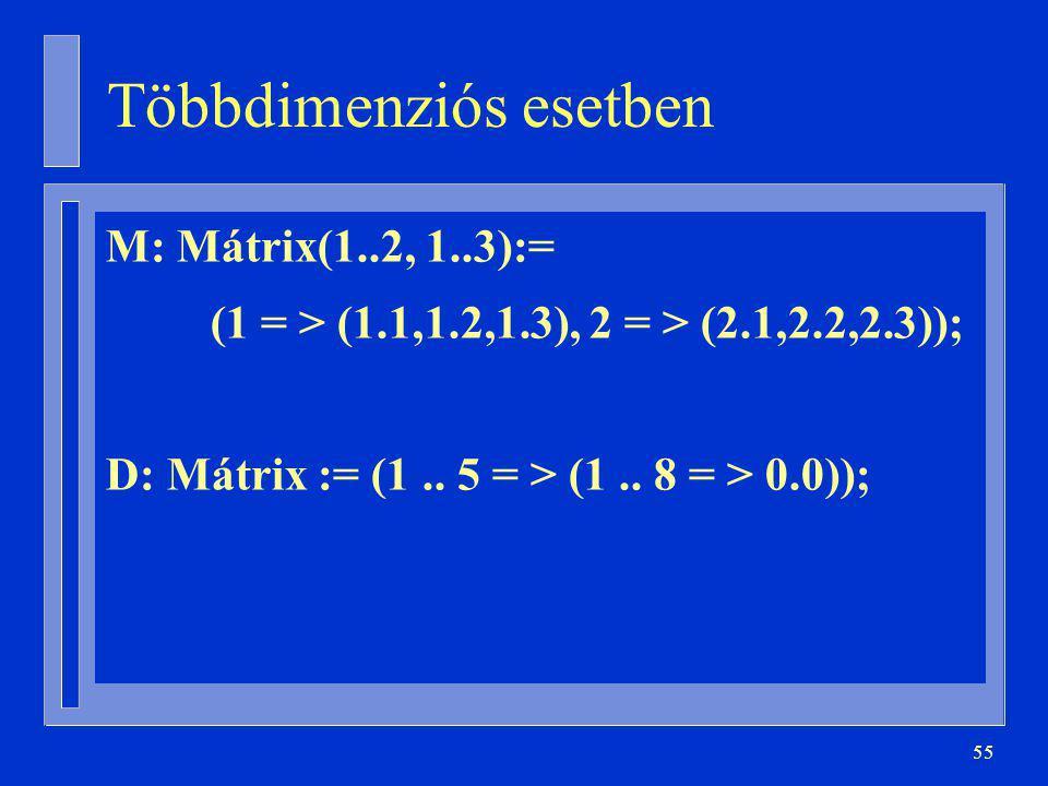 55 Többdimenziós esetben M: Mátrix(1..2, 1..3):= (1 = > (1.1,1.2,1.3), 2 = > (2.1,2.2,2.3)); D: Mátrix := (1..